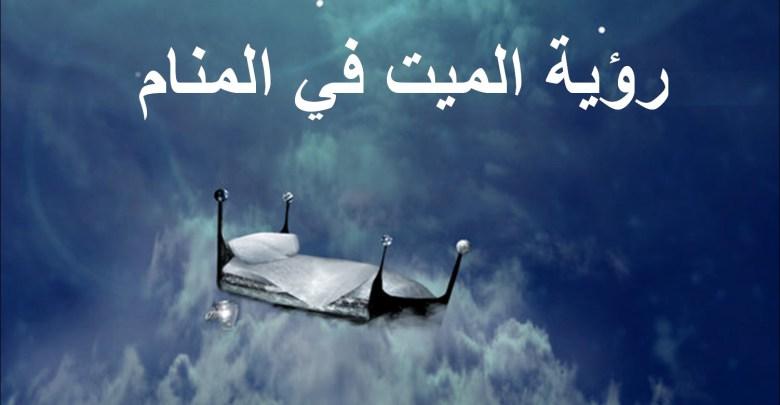صورة رؤية الميت حي في المنام , تفسير حلمك الميت في المنام