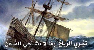 تاتي الرياح بما لا تشتهي السفن , معنى المثل تاتى الرياح بما لا تشتهى السفن