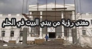 رؤية الميت يبني بيت للحي , تفسير بناء الميت لبيت الحي
