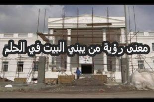بالصور رؤية الميت يبني بيت للحي , تفسير بناء الميت لبيت الحي 10945 2 310x205