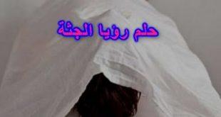 بالصور الجثث في المنام , شاهد ماذا قال المفسرون في الحلم بالجثث 11019 3 310x165